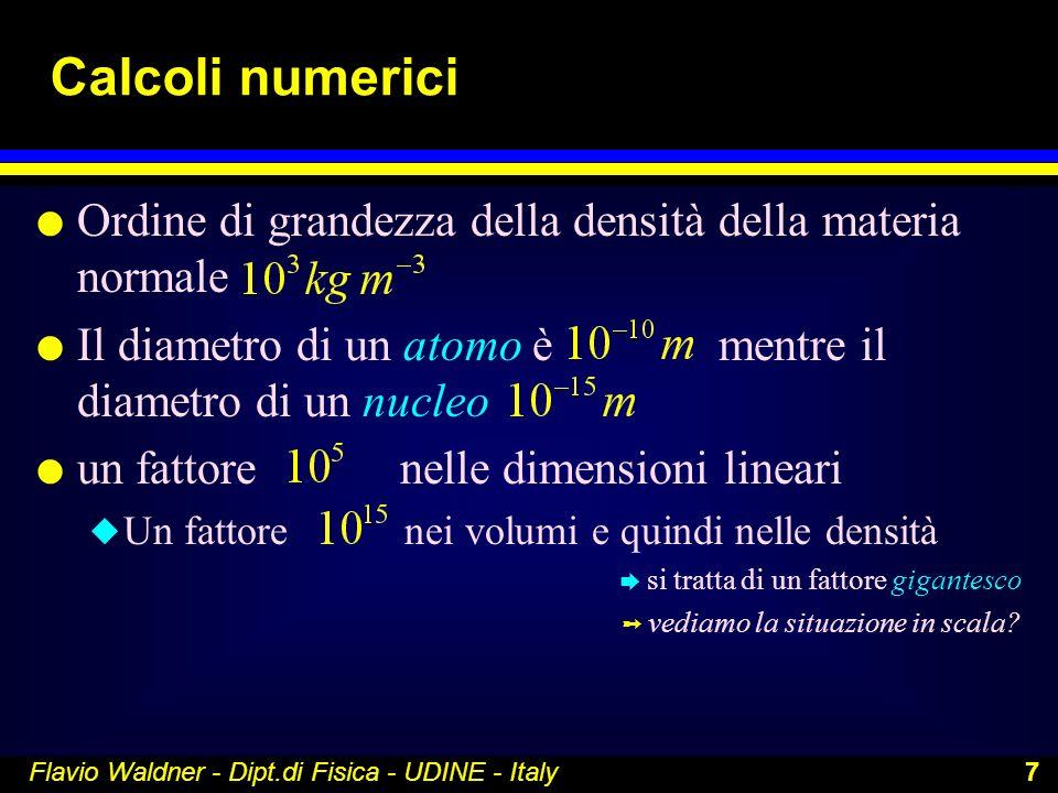 Flavio Waldner - Dipt.di Fisica - UDINE - Italy 7 Calcoli numerici l Ordine di grandezza della densità della materia normale l Il diametro di un atomo