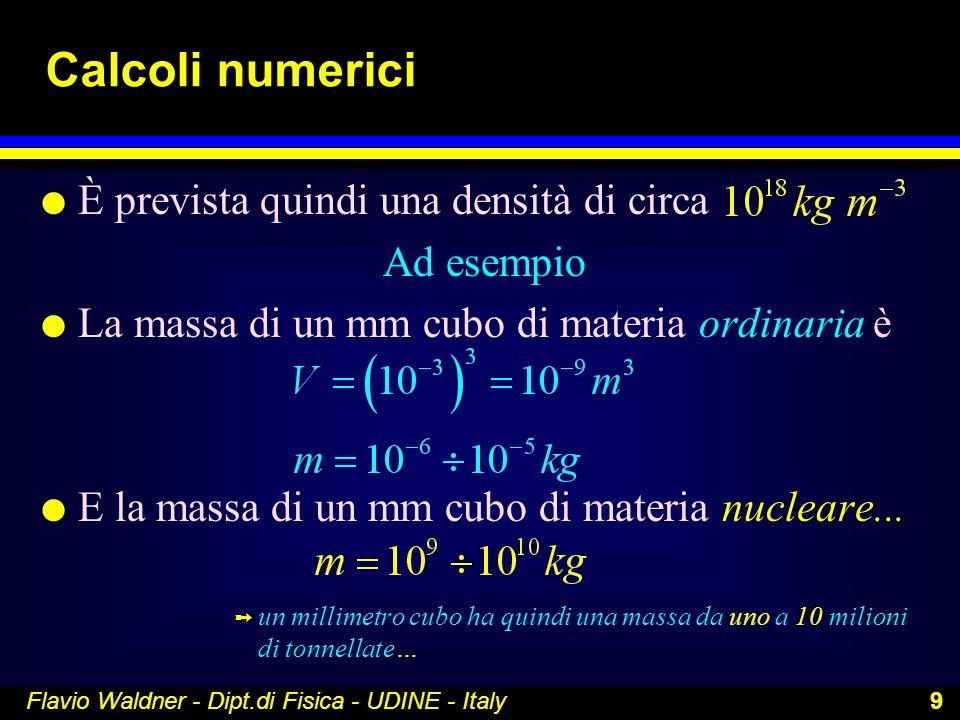 Flavio Waldner - Dipt.di Fisica - UDINE - Italy 9 Calcoli numerici l È prevista quindi una densità di circa Ad esempio l La massa di un mm cubo di mat