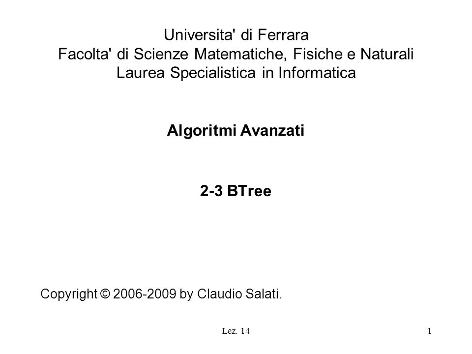 12 Ricerca di un elemento (key-based) struct node *search_2_3(bTree t, elemento e) { if (t == NULL) return (NULL); else if (t->tipo == ELEMENTO) if (t->choice.val == e) return (t); else return (NULL); else { // t->tipo == NODO for (int k = 0; k choice.inodo.kidsNo; k += 1) { if (t->choice.inodo.children[k].max >= e) return (search_2_3(t->choice.inodo.children[k].child, e)); // end if } return (NULL); }