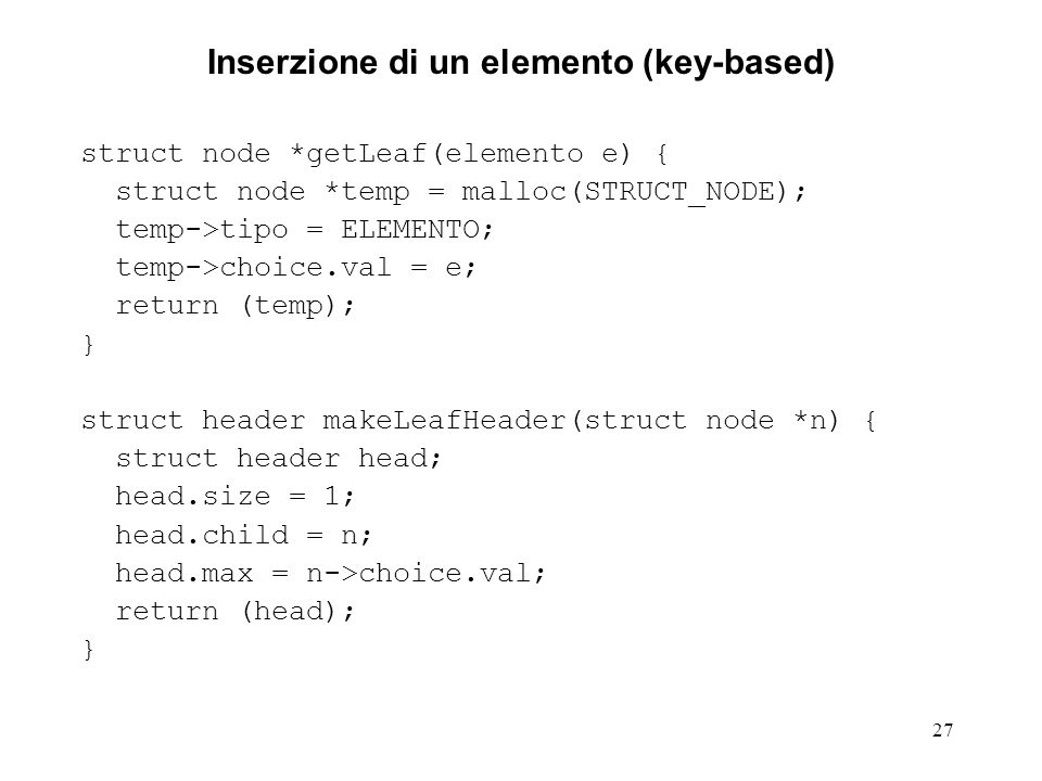 27 Inserzione di un elemento (key-based) struct node *getLeaf(elemento e) { struct node *temp = malloc(STRUCT_NODE); temp->tipo = ELEMENTO; temp->choice.val = e; return (temp); } struct header makeLeafHeader(struct node *n) { struct header head; head.size = 1; head.child = n; head.max = n->choice.val; return (head); }