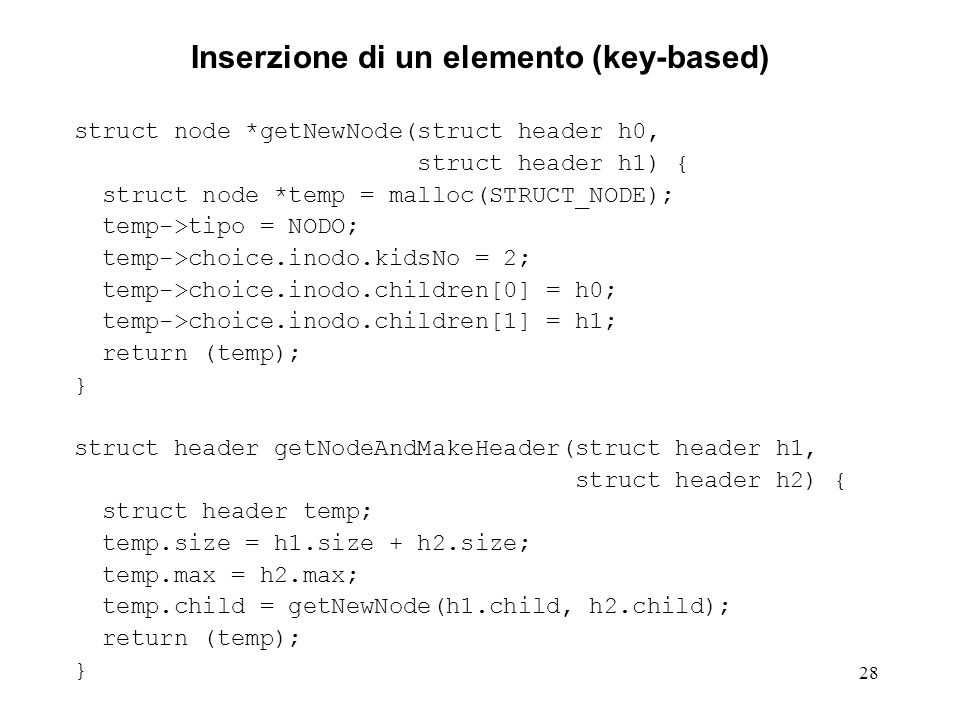 28 Inserzione di un elemento (key-based) struct node *getNewNode(struct header h0, struct header h1) { struct node *temp = malloc(STRUCT_NODE); temp->tipo = NODO; temp->choice.inodo.kidsNo = 2; temp->choice.inodo.children[0] = h0; temp->choice.inodo.children[1] = h1; return (temp); } struct header getNodeAndMakeHeader(struct header h1, struct header h2) { struct header temp; temp.size = h1.size + h2.size; temp.max = h2.max; temp.child = getNewNode(h1.child, h2.child); return (temp); }