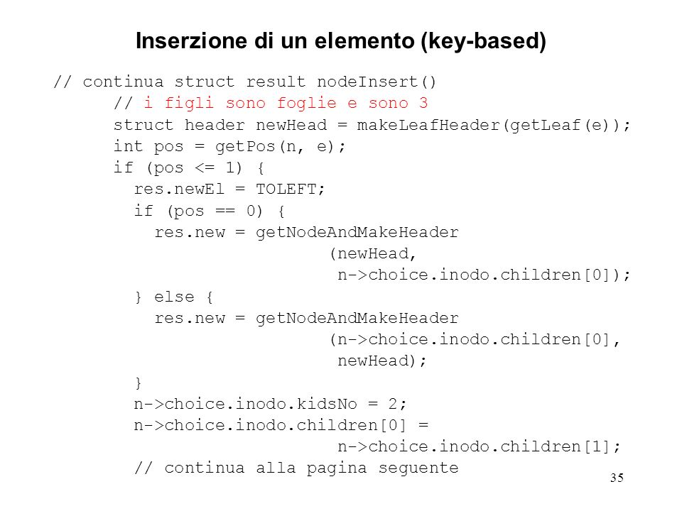 35 Inserzione di un elemento (key-based) // continua struct result nodeInsert() // i figli sono foglie e sono 3 struct header newHead = makeLeafHeader(getLeaf(e)); int pos = getPos(n, e); if (pos <= 1) { res.newEl = TOLEFT; if (pos == 0) { res.new = getNodeAndMakeHeader (newHead, n->choice.inodo.children[0]); } else { res.new = getNodeAndMakeHeader (n->choice.inodo.children[0], newHead); } n->choice.inodo.kidsNo = 2; n->choice.inodo.children[0] = n->choice.inodo.children[1]; // continua alla pagina seguente