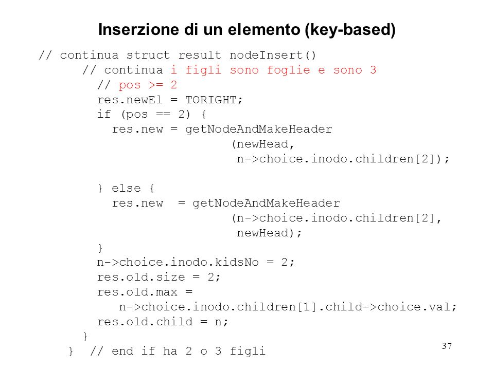 37 Inserzione di un elemento (key-based) // continua struct result nodeInsert() // continua i figli sono foglie e sono 3 // pos >= 2 res.newEl = TORIGHT; if (pos == 2) { res.new = getNodeAndMakeHeader (newHead, n->choice.inodo.children[2]); } else { res.new = getNodeAndMakeHeader (n->choice.inodo.children[2], newHead); } n->choice.inodo.kidsNo = 2; res.old.size = 2; res.old.max = n->choice.inodo.children[1].child->choice.val; res.old.child = n; } } // end if ha 2 o 3 figli