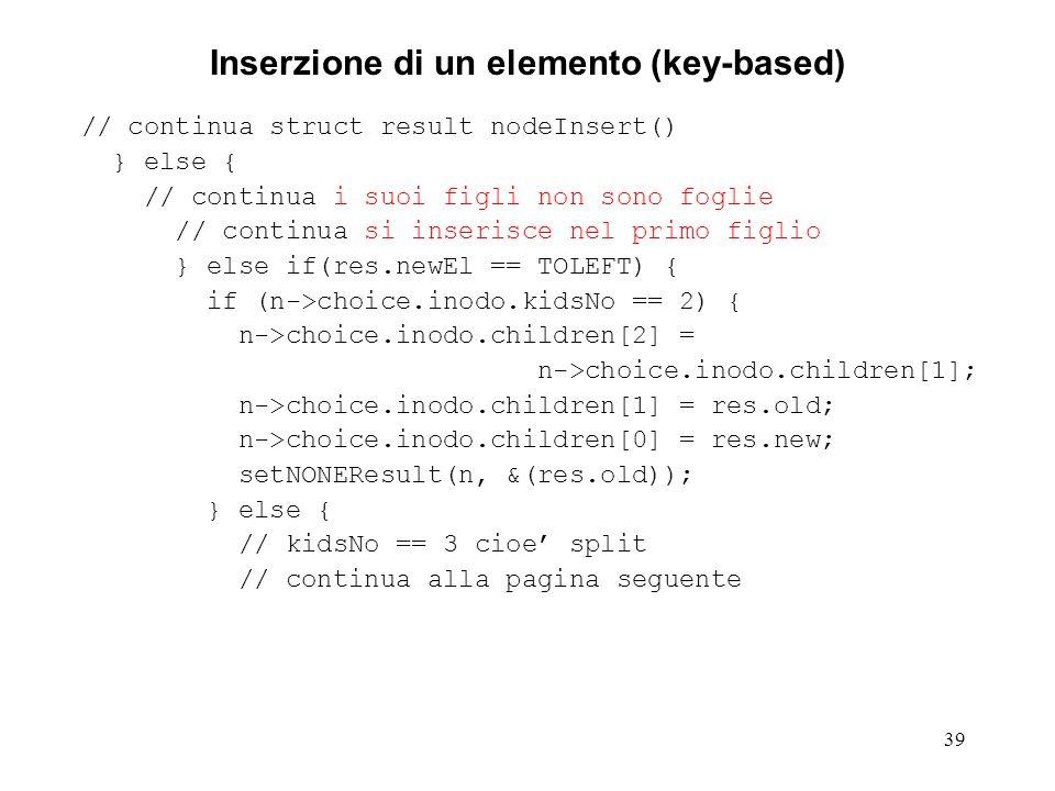 39 Inserzione di un elemento (key-based) // continua struct result nodeInsert() } else { // continua i suoi figli non sono foglie // continua si inser