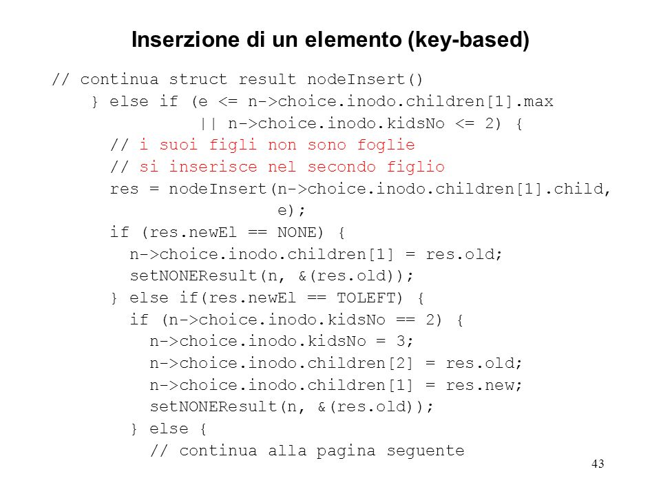 43 Inserzione di un elemento (key-based) // continua struct result nodeInsert() } else if (e choice.inodo.children[1].max || n->choice.inodo.kidsNo <= 2) { // i suoi figli non sono foglie // si inserisce nel secondo figlio res = nodeInsert(n->choice.inodo.children[1].child, e); if (res.newEl == NONE) { n->choice.inodo.children[1] = res.old; setNONEResult(n, &(res.old)); } else if(res.newEl == TOLEFT) { if (n->choice.inodo.kidsNo == 2) { n->choice.inodo.kidsNo = 3; n->choice.inodo.children[2] = res.old; n->choice.inodo.children[1] = res.new; setNONEResult(n, &(res.old)); } else { // continua alla pagina seguente