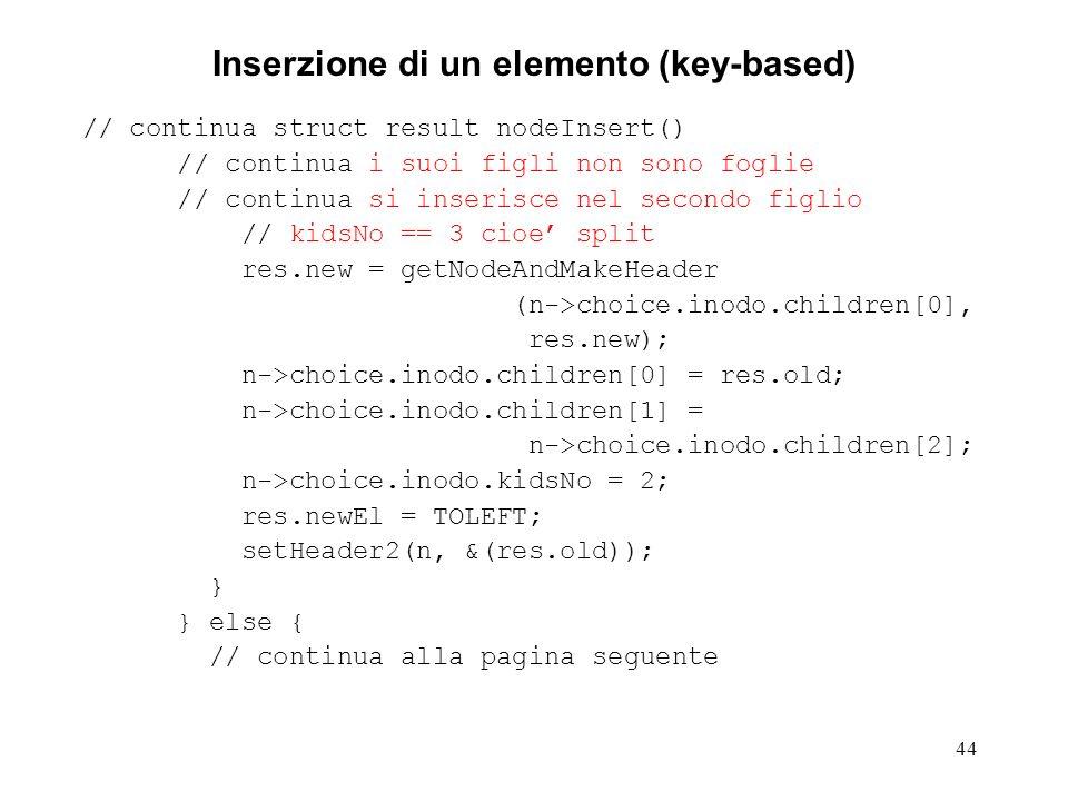 44 Inserzione di un elemento (key-based) // continua struct result nodeInsert() // continua i suoi figli non sono foglie // continua si inserisce nel secondo figlio // kidsNo == 3 cioe split res.new = getNodeAndMakeHeader (n->choice.inodo.children[0], res.new); n->choice.inodo.children[0] = res.old; n->choice.inodo.children[1] = n->choice.inodo.children[2]; n->choice.inodo.kidsNo = 2; res.newEl = TOLEFT; setHeader2(n, &(res.old)); } } else { // continua alla pagina seguente