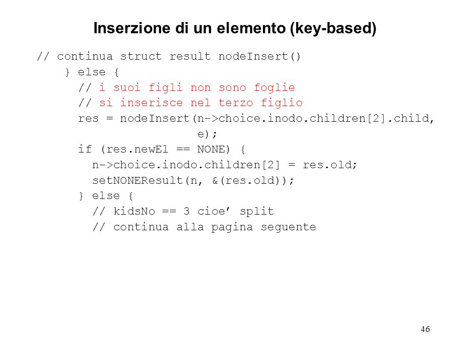 46 Inserzione di un elemento (key-based) // continua struct result nodeInsert() } else { // i suoi figli non sono foglie // si inserisce nel terzo figlio res = nodeInsert(n->choice.inodo.children[2].child, e); if (res.newEl == NONE) { n->choice.inodo.children[2] = res.old; setNONEResult(n, &(res.old)); } else { // kidsNo == 3 cioe split // continua alla pagina seguente