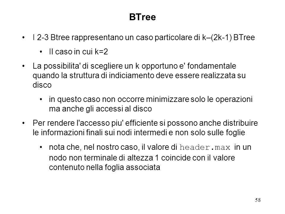 58 BTree I 2-3 Btree rappresentano un caso particolare di k–(2k-1) BTree Il caso in cui k=2 La possibilita di scegliere un k opportuno e fondamentale quando la struttura di indiciamento deve essere realizzata su disco in questo caso non occorre minimizzare solo le operazioni ma anche gli accessi al disco Per rendere l accesso piu efficiente si possono anche distribuire le informazioni finali sui nodi intermedi e non solo sulle foglie nota che, nel nostro caso, il valore di header.max in un nodo non terminale di altezza 1 coincide con il valore contenuto nella foglia associata