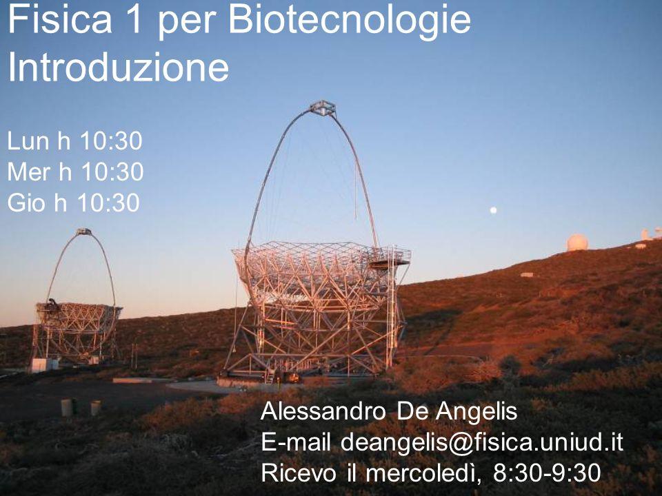 1 Fisica 1 per Biotecnologie Introduzione Lun h 10:30 Mer h 10:30 Gio h 10:30 Alessandro De Angelis E-mail deangelis@fisica.uniud.it Ricevo il mercole