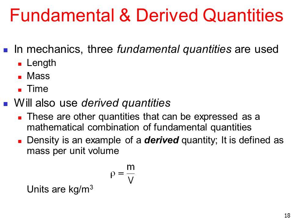 18 Fundamental & Derived Quantities In mechanics, three fundamental quantities are used Length Mass Time Will also use derived quantities These are ot