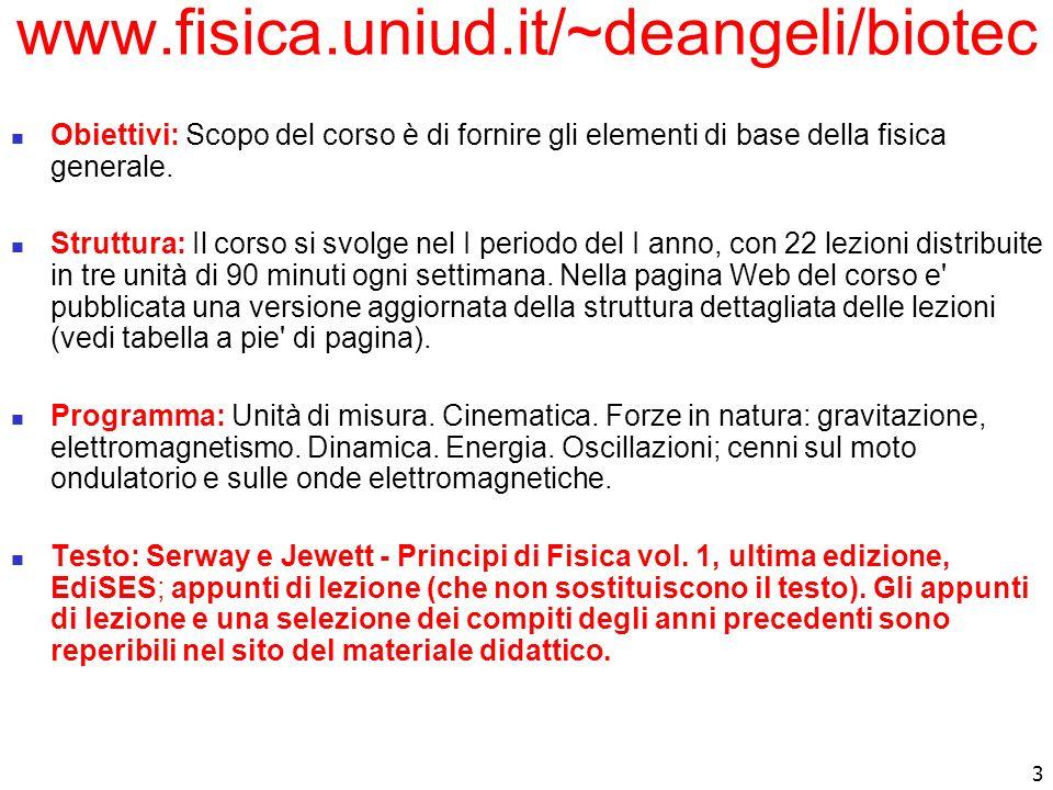 3 www.fisica.uniud.it/~deangeli/biotec Obiettivi: Scopo del corso è di fornire gli elementi di base della fisica generale. Struttura: Il corso si svol