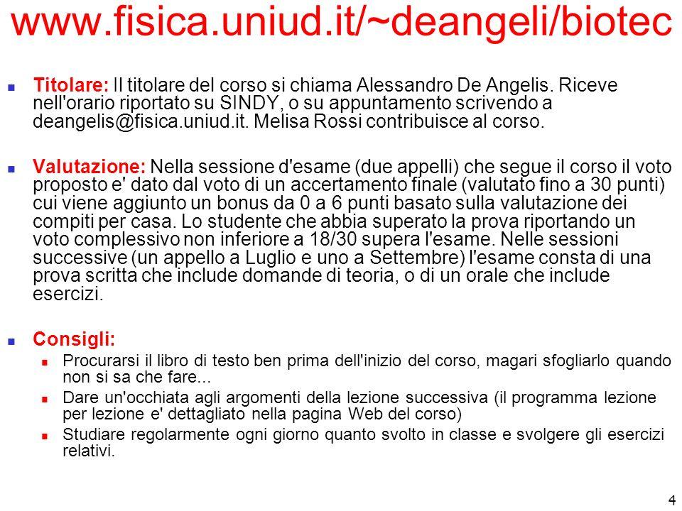 4 www.fisica.uniud.it/~deangeli/biotec Titolare: Il titolare del corso si chiama Alessandro De Angelis. Riceve nell'orario riportato su SINDY, o su ap