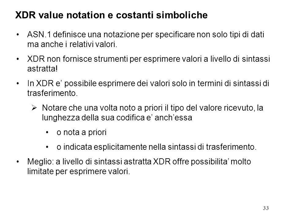 33 ASN.1 definisce una notazione per specificare non solo tipi di dati ma anche i relativi valori. XDR non fornisce strumenti per esprimere valori a l