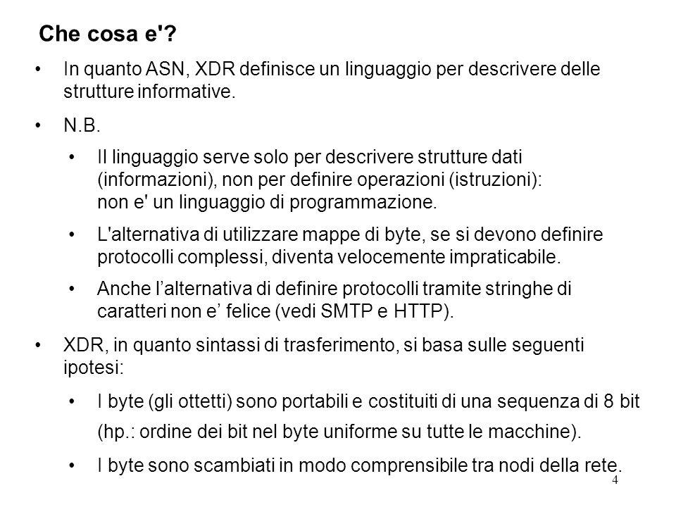 4 In quanto ASN, XDR definisce un linguaggio per descrivere delle strutture informative. N.B. Il linguaggio serve solo per descrivere strutture dati (