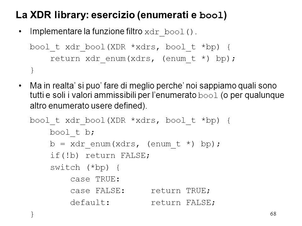 68 Implementare la funzione filtro xdr_bool(). bool_t xdr_bool(XDR *xdrs, bool_t *bp) { return xdr_enum(xdrs, (enum_t *) bp); } Ma in realta si puo fa