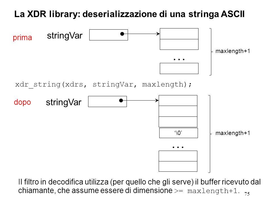 75 La XDR library: deserializzazione di una stringa ASCII xdr_string(xdrs, stringVar, maxlength); Il filtro in decodifica utilizza (per quello che gli