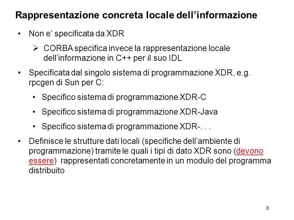 8 Non e specificata da XDR CORBA specifica invece la rappresentazione locale dellinformazione in C++ per il suo IDL Specificata dal singolo sistema di