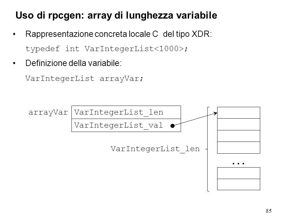 85 Rappresentazione concreta locale C del tipo XDR: typedef int VarIntegerList ; Definizione della variabile: VarIntegerList arrayVar; Uso di rpcgen: