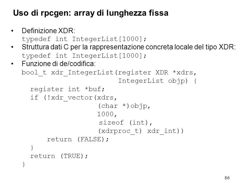 86 Definizione XDR: typedef int IntegerList[1000]; Struttura dati C per la rappresentazione concreta locale del tipo XDR: typedef int IntegerList[1000