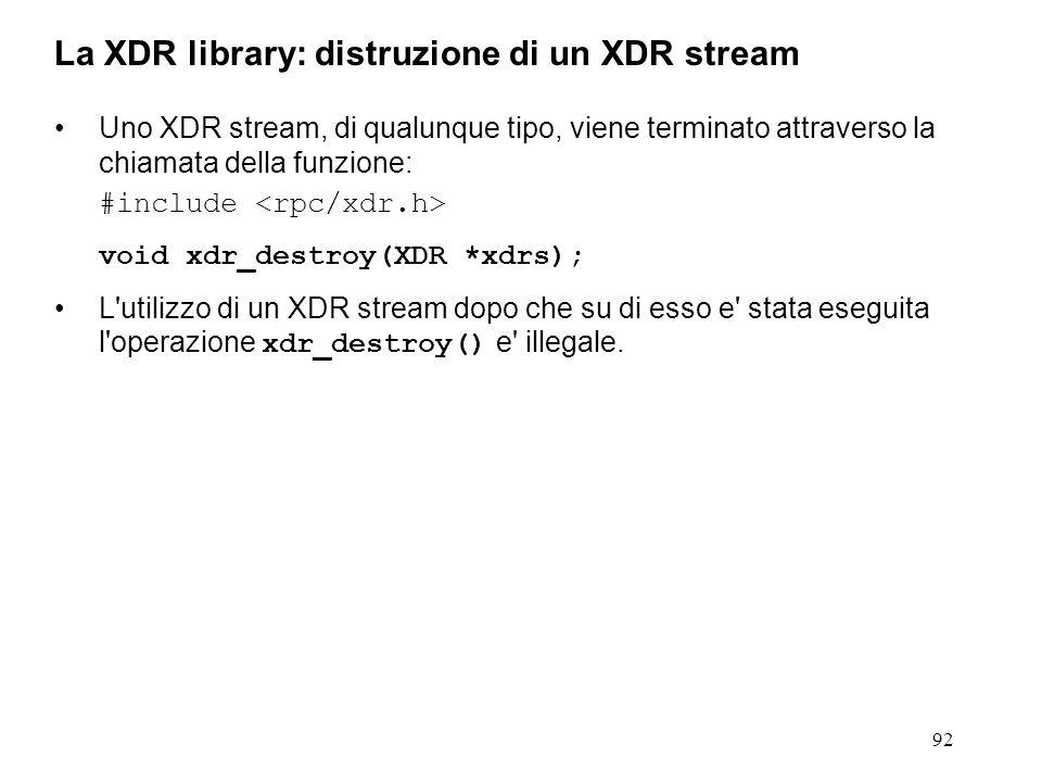 92 Uno XDR stream, di qualunque tipo, viene terminato attraverso la chiamata della funzione: #include void xdr_destroy(XDR *xdrs); L'utilizzo di un XD