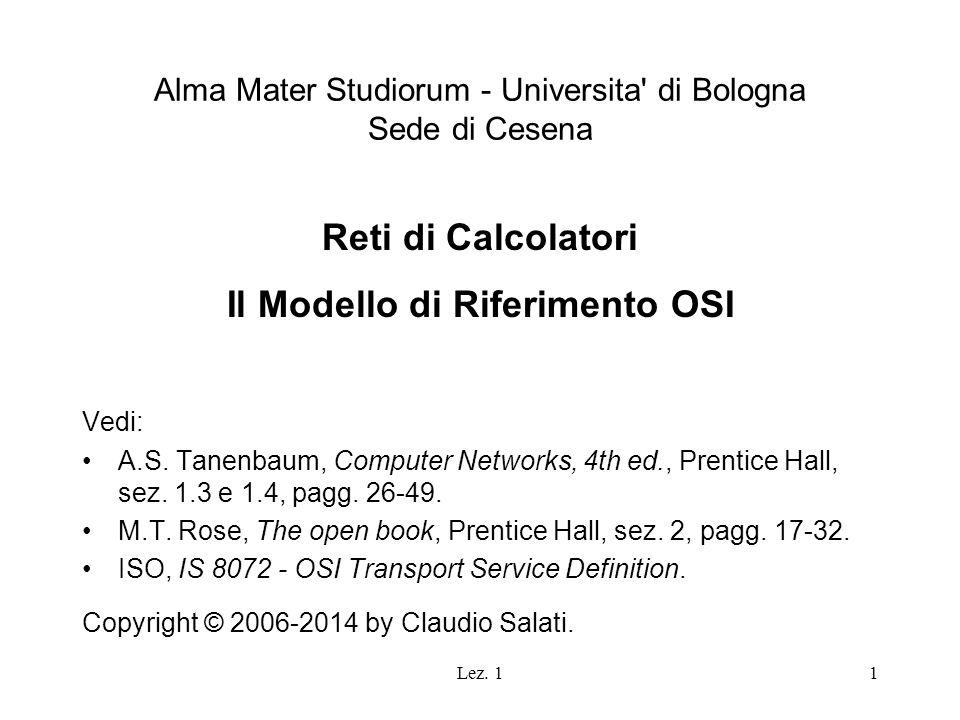 Lez. 11 Alma Mater Studiorum - Universita' di Bologna Sede di Cesena Reti di Calcolatori Il Modello di Riferimento OSI Vedi: A.S. Tanenbaum, Computer