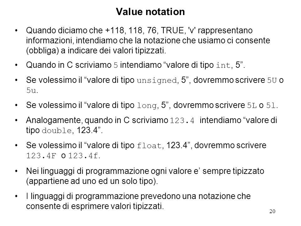 20 Value notation Quando diciamo che +118, 118, 76, TRUE, 'v' rappresentano informazioni, intendiamo che la notazione che usiamo ci consente (obbliga)