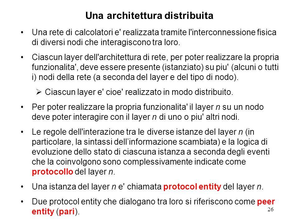 26 Una architettura distribuita Una rete di calcolatori e' realizzata tramite l'interconnessione fisica di diversi nodi che interagiscono tra loro. Ci