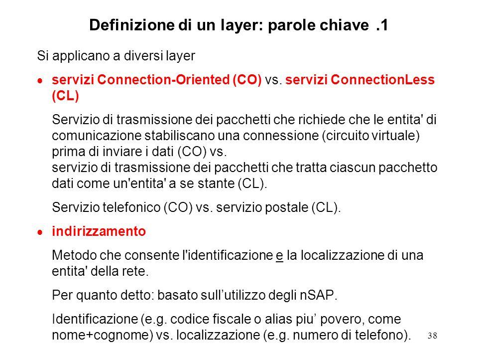 38 Definizione di un layer: parole chiave.1 Si applicano a diversi layer servizi Connection-Oriented (CO) vs. servizi ConnectionLess (CL) Servizio di