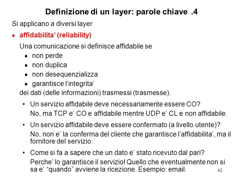 42 Definizione di un layer: parole chiave.4 Si applicano a diversi layer affidabilita (reliability) Una comunicazione si definisce affidabile se non p