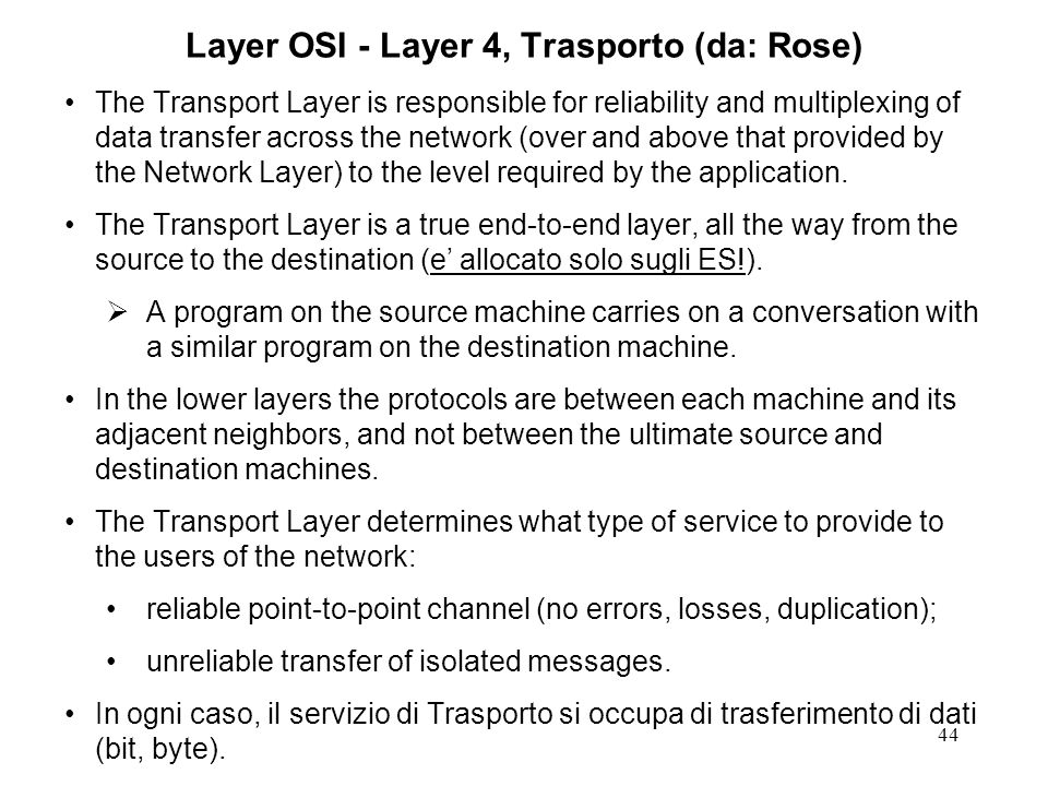 44 Layer OSI - Layer 4, Trasporto (da: Rose) The Transport Layer is responsible for reliability and multiplexing of data transfer across the network (