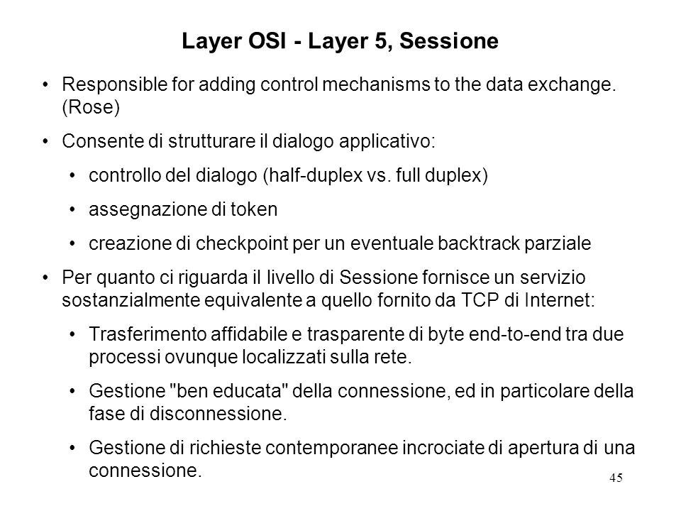 45 Layer OSI - Layer 5, Sessione Responsible for adding control mechanisms to the data exchange. (Rose) Consente di strutturare il dialogo applicativo