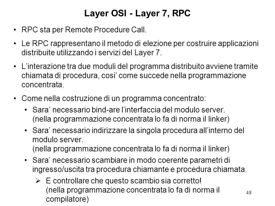 48 Layer OSI - Layer 7, RPC RPC sta per Remote Procedure Call. Le RPC rappresentano il metodo di elezione per costruire applicazioni distribuite utili