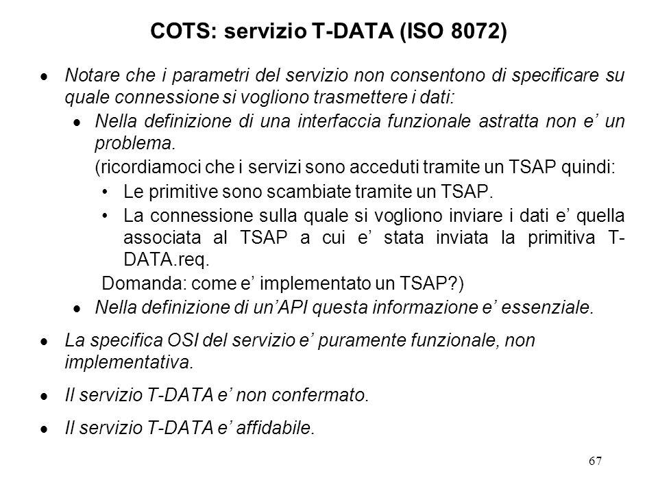 67 COTS: servizio T-DATA (ISO 8072) Notare che i parametri del servizio non consentono di specificare su quale connessione si vogliono trasmettere i d