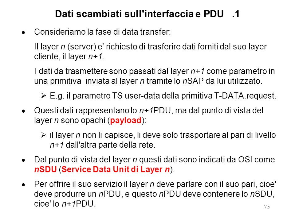 75 Dati scambiati sull'interfaccia e PDU.1 Consideriamo la fase di data transfer: Il layer n (server) e' richiesto di trasferire dati forniti dal suo