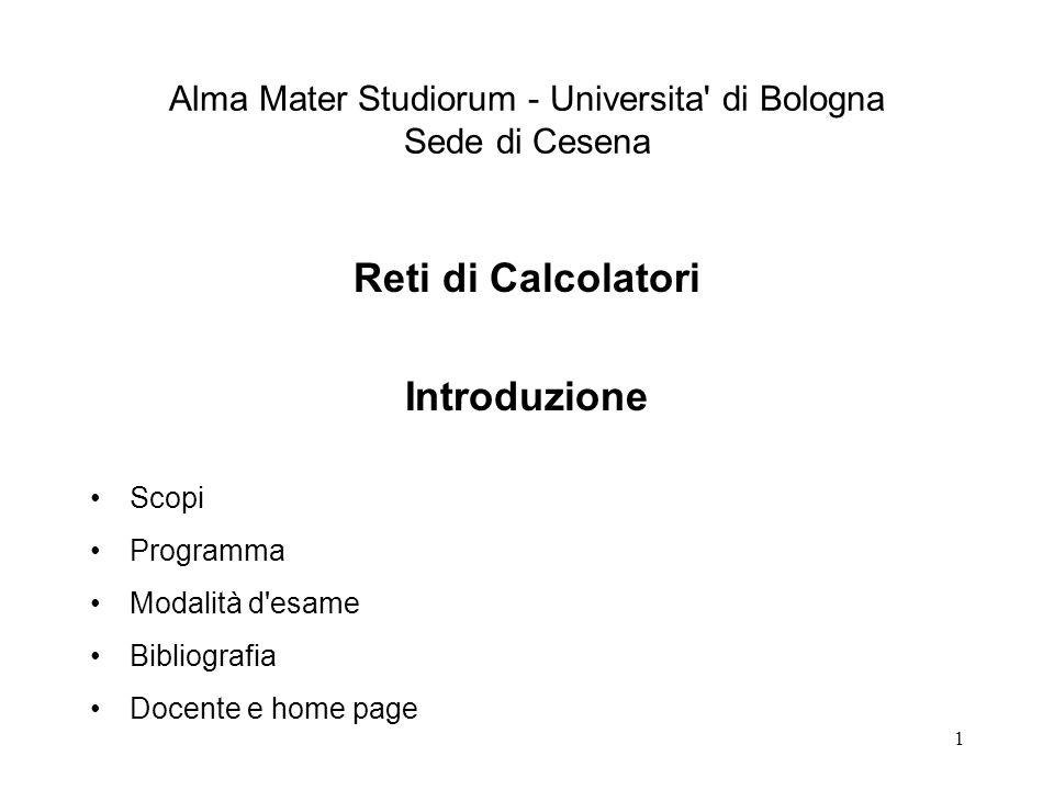 1 Alma Mater Studiorum - Universita' di Bologna Sede di Cesena Reti di Calcolatori Introduzione Scopi Programma Modalità d'esame Bibliografia Docente