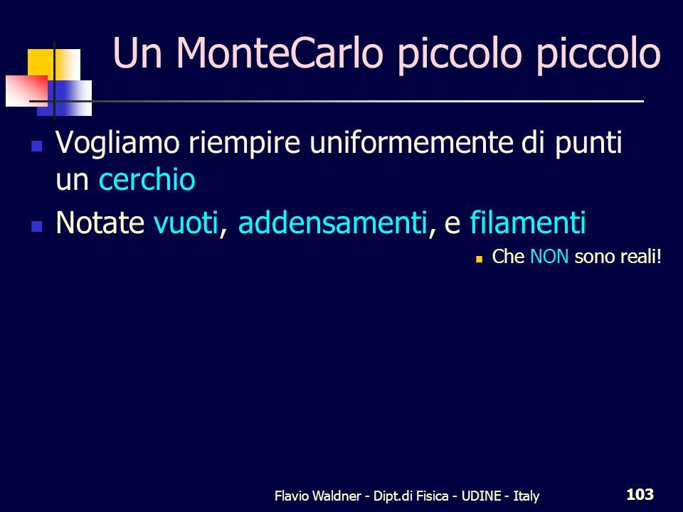 Flavio Waldner - Dipt.di Fisica - UDINE - Italy 103 Un MonteCarlo piccolo piccolo Vogliamo riempire uniformemente di punti un cerchio Notate vuoti, ad