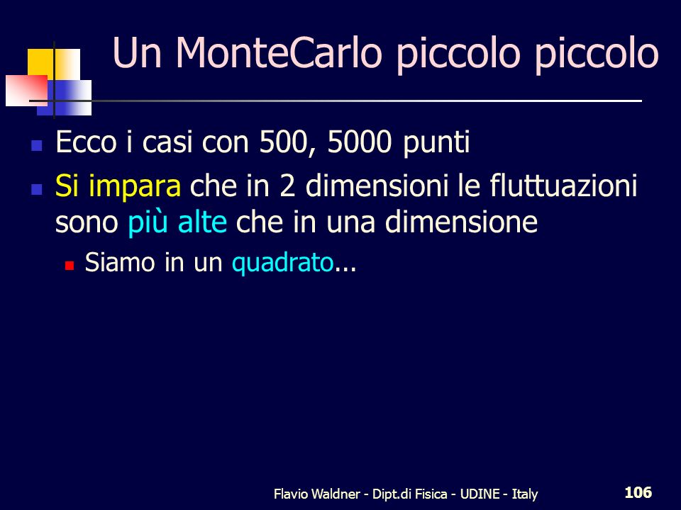 Flavio Waldner - Dipt.di Fisica - UDINE - Italy 106 Un MonteCarlo piccolo piccolo Ecco i casi con 500, 5000 punti Si impara che in 2 dimensioni le flu
