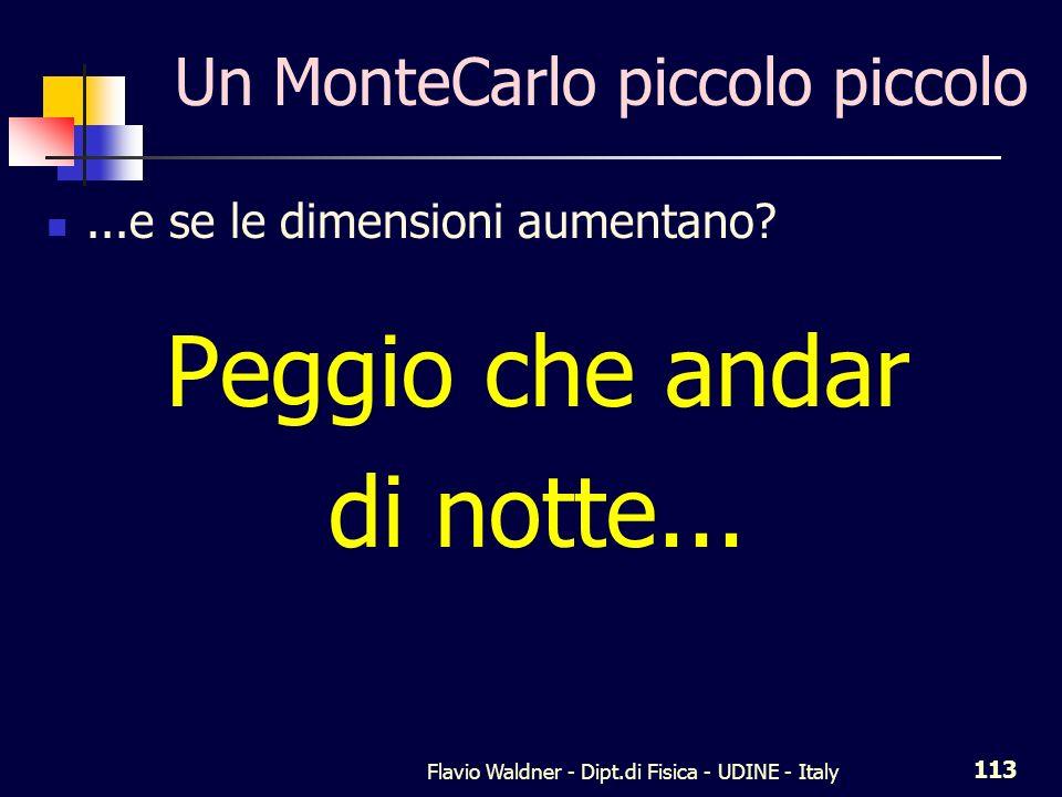 Flavio Waldner - Dipt.di Fisica - UDINE - Italy 113 Un MonteCarlo piccolo piccolo...e se le dimensioni aumentano? Peggio che andar di notte...