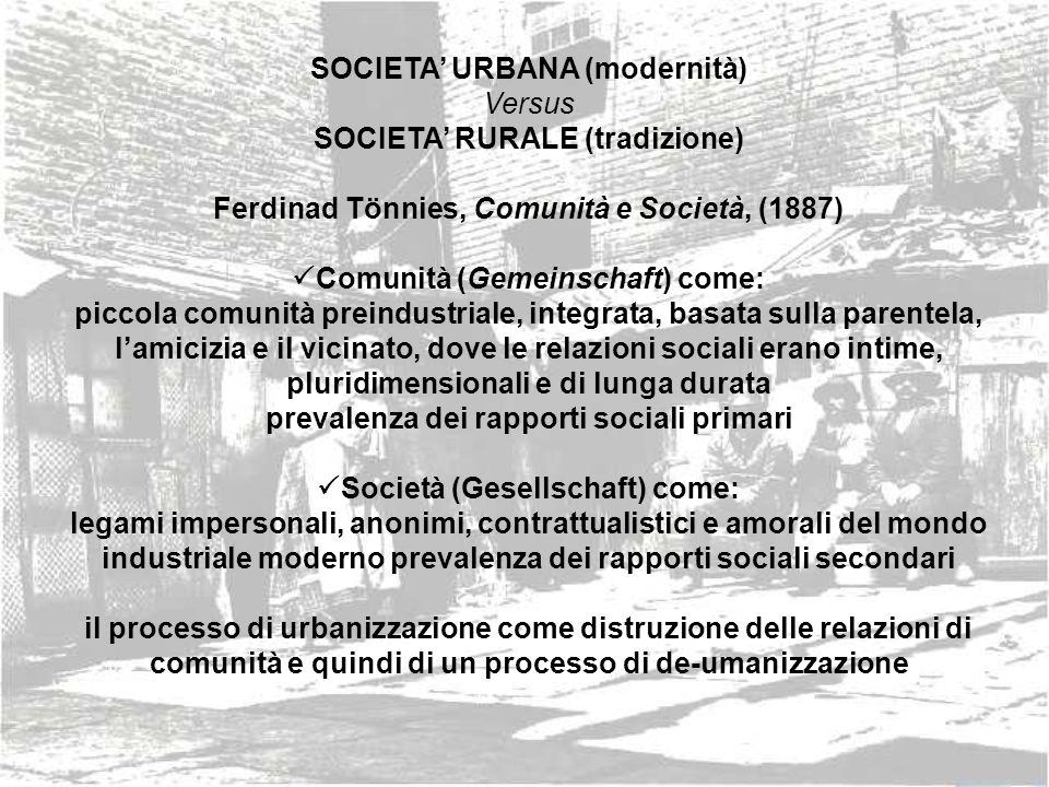 SOCIETA URBANA (modernità) Versus SOCIETA RURALE (tradizione) Ferdinad Tönnies, Comunità e Società, (1887) Comunità (Gemeinschaft) come: piccola comun