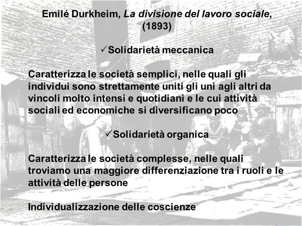 Emilé Durkheim, La divisione del lavoro sociale, (1893) Solidarietà meccanica Caratterizza le società semplici, nelle quali gli individui sono stretta