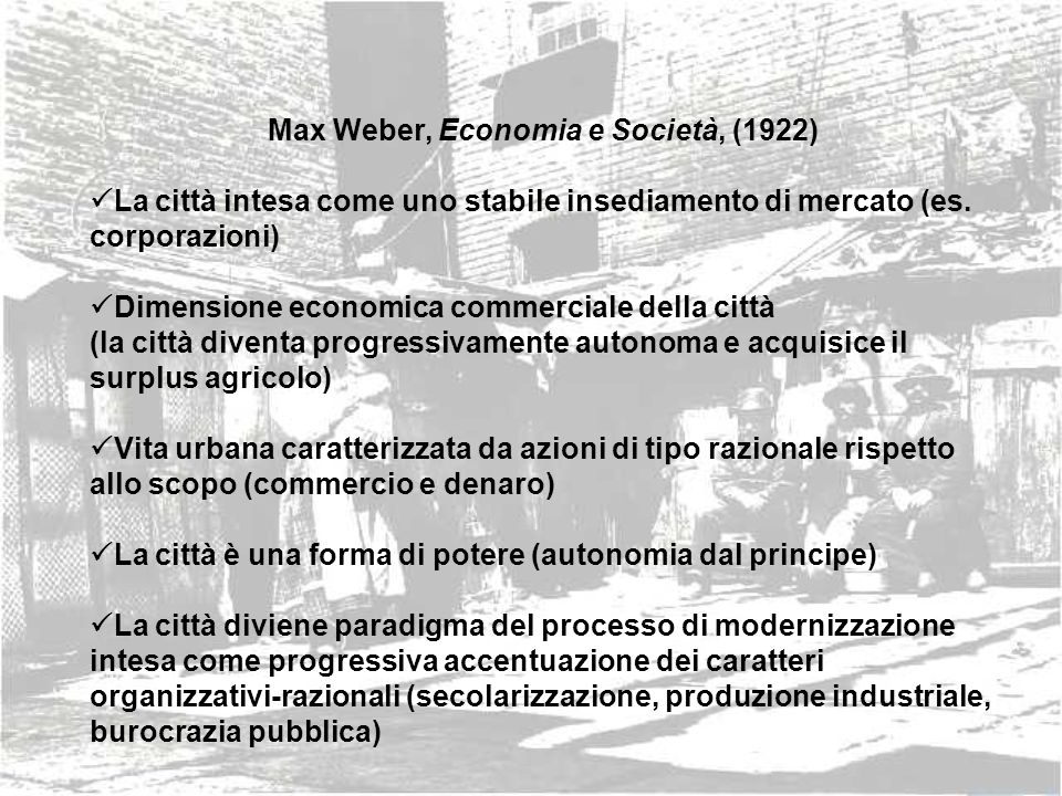 Max Weber, Economia e Società, (1922) La città intesa come uno stabile insediamento di mercato (es. corporazioni) Dimensione economica commerciale del