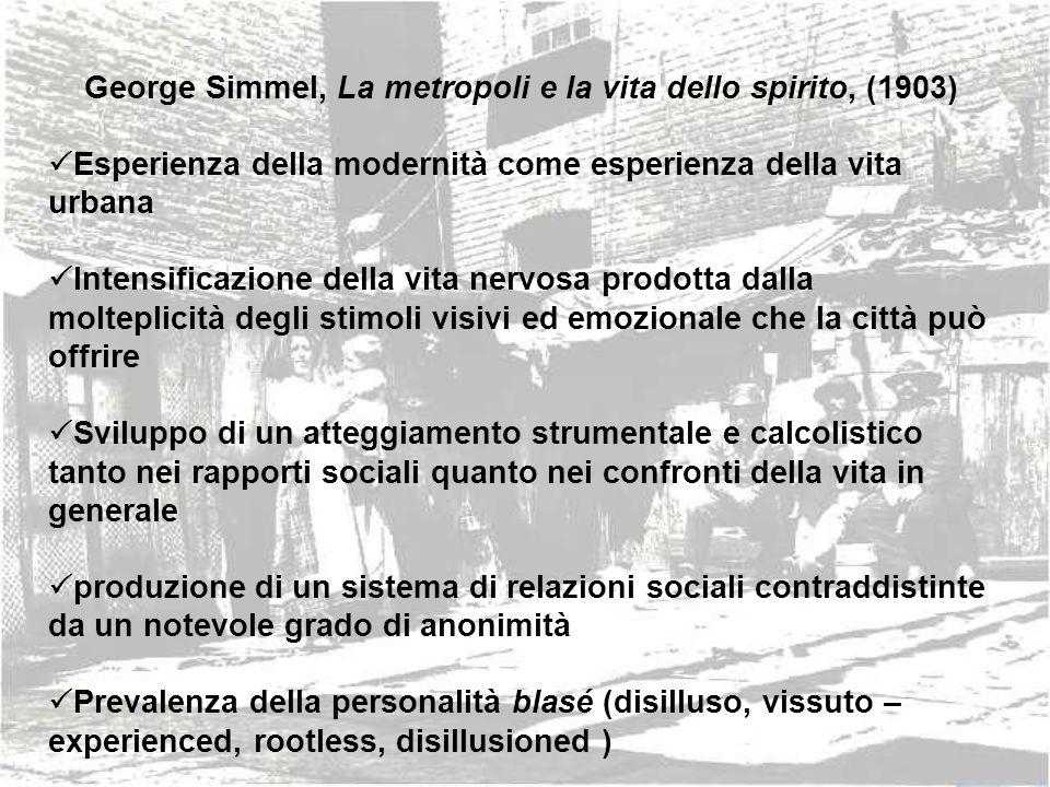 George Simmel, La metropoli e la vita dello spirito, (1903) Esperienza della modernità come esperienza della vita urbana Intensificazione della vita n