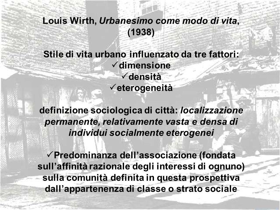 Louis Wirth, Urbanesimo come modo di vita, (1938) Stile di vita urbano influenzato da tre fattori: dimensione densità eterogeneità definizione sociolo