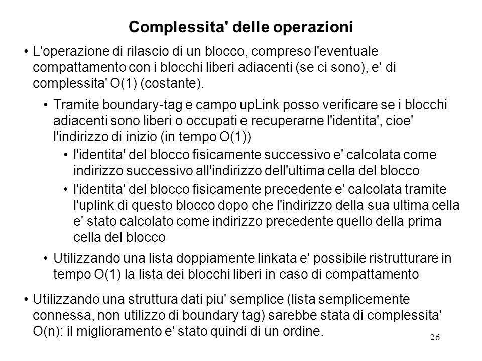 26 Complessita delle operazioni L operazione di rilascio di un blocco, compreso l eventuale compattamento con i blocchi liberi adiacenti (se ci sono), e di complessita O(1) (costante).