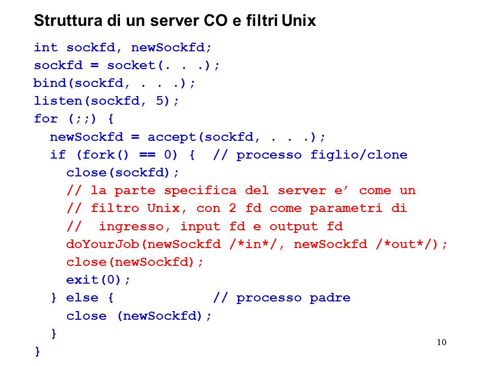 10 Struttura di un server CO e filtri Unix int sockfd, newSockfd; sockfd = socket(...); bind(sockfd,...); listen(sockfd, 5); for (;;) { newSockfd = accept(sockfd,...); if (fork() == 0) { // processo figlio/clone close(sockfd); // la parte specifica del server e come un // filtro Unix, con 2 fd come parametri di // ingresso, input fd e output fd doYourJob(newSockfd /*in*/, newSockfd /*out*/); close(newSockfd); exit(0); } else { // processo padre close (newSockfd); }
