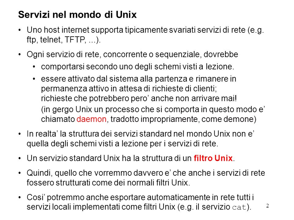 2 Servizi nel mondo di Unix Uno host internet supporta tipicamente svariati servizi di rete (e.g. ftp, telnet, TFTP,...). Ogni servizio di rete, conco