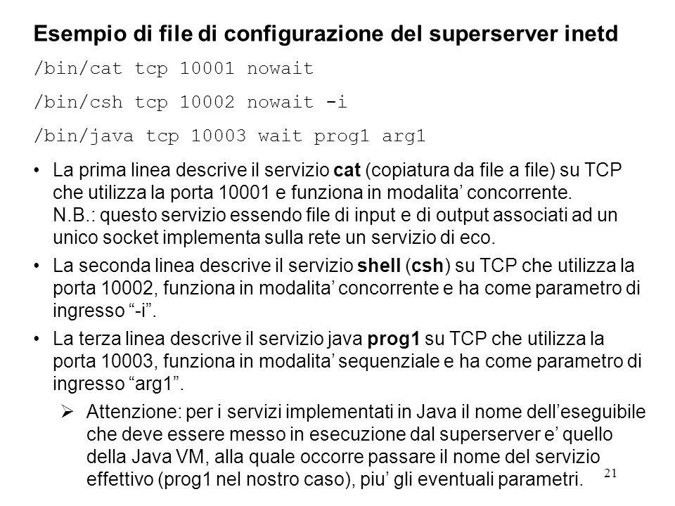 21 Esempio di file di configurazione del superserver inetd /bin/cat tcp 10001 nowait /bin/csh tcp 10002 nowait -i /bin/java tcp 10003 wait prog1 arg1