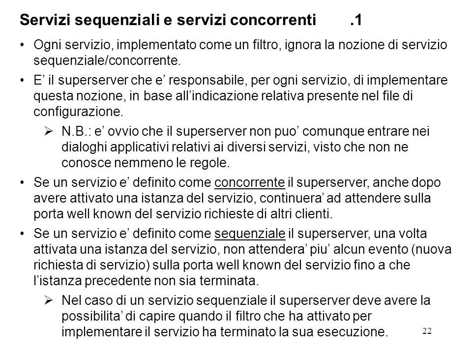 23 Servizi sequenziali e servizi concorrenti.2 Il superserver, dopo avere attivato una istanza di un servizio S, deve comunque rimanere attivo, anche se S e un servizio sequenziale: Il superserver deve comunque gestire nuove richieste, provenienti dalla rete, destinate ad S o ad un altro servizio.