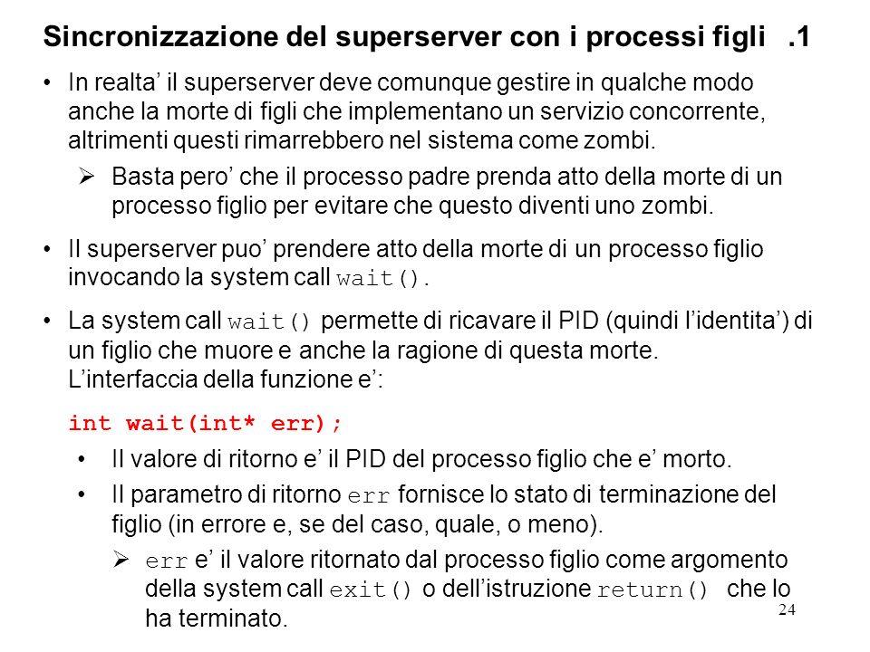 25 Sincronizzazione del superserver con i processi figli.2 Poiche la system call wait() e bloccante, il superserver deve chiamarla solo quando e sicuro della morte (gia avvenuta) di un processo figlio.