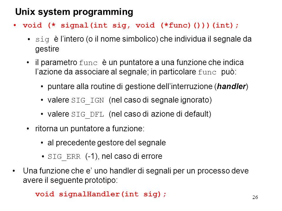 26 Unix system programming void (* signal(int sig, void (*func)()))(int); sig è lintero (o il nome simbolico) che individua il segnale da gestire il p